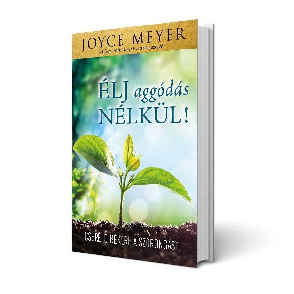 Joyce Meyer - Élj aggódás nélkül!